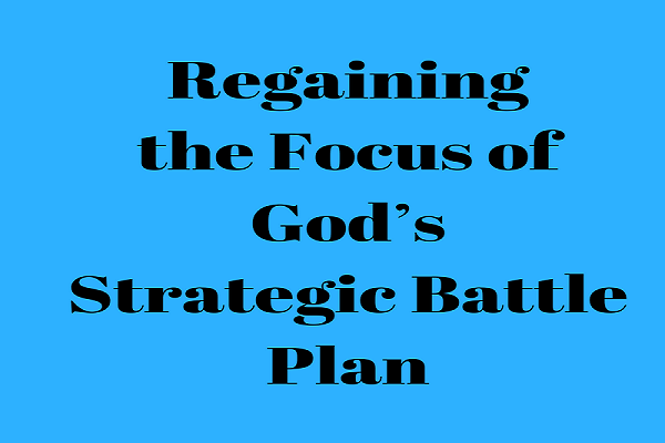 Regaining the Focus of God's Strategic Battle Plan